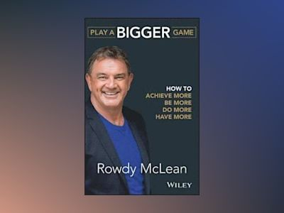 Play a Bigger Game: How to Achieve More, Be More, Do More, Have More av Rowdy McLean