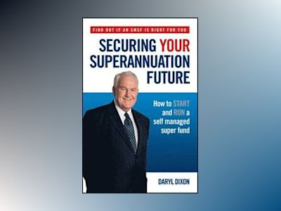 Securing Your Superannuation Future: How to Start and Run a Self Managed Su av Daryl Dixon