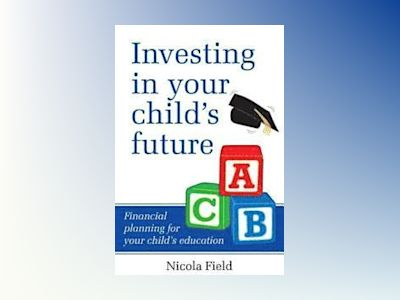 Investing in Your Child's Future: Financial Planning for Your Child's Educa av Nicola Field