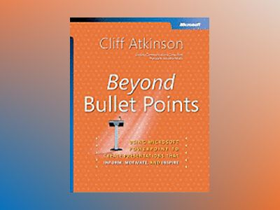 Beyond Bullet Points: Using Microsoft PowerPoint to Create Presentations Th av Cliff Atkinson