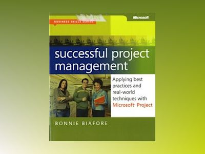 Successful Project Management: Applying Best Practices, Proven Methods, and av Bonnie Biafore