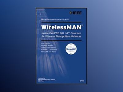 WirelessMAN: Inside the IEEE 802.16 Standard for Wireless Metropolitan Area av Carl Eklund