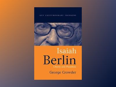 Isaiah Berlin: Liberty, Pluralism and Liberalism av George Crowder