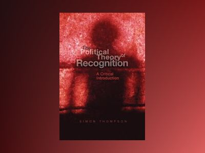 The Political Theory of Recognition: A Critical Introduction av Simon Thompson
