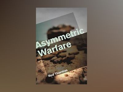 Asymmetric Warfare: Threat and Response in the 21st Century av Rod Thornton