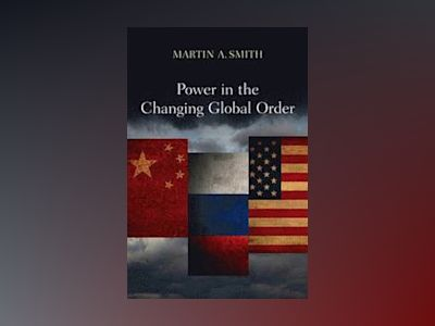 Power in the Changing Global Order: The US, Russia and China av Martin A. Smith