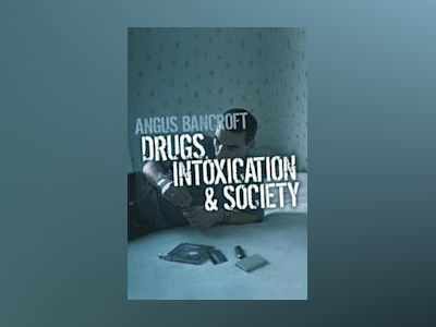 Drugs, Intoxication and Society av Angus Bancroft
