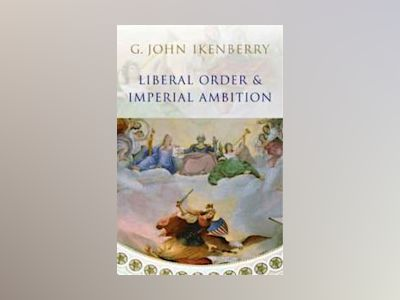 Liberal Order and Imperial Ambition: Essays on American Power and Internati av G. John Ikenberry
