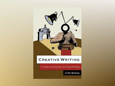 Creative Writing: A Guide and Glossary to Fiction Writing av Colin Bulman