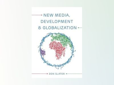 New Media, Development and Globalization: Making Connections in the Global av Don Slater