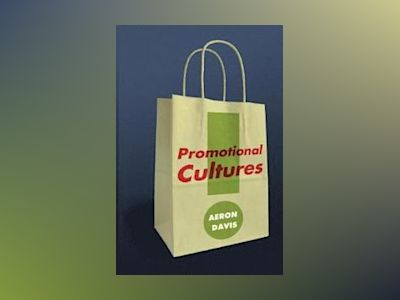 Promotional Cultures: The Rise and Spread of Advertising, Public Relations, av Aeron Davis