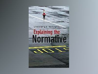 Explaining the Normative av Steven C. Turner