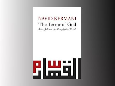 The Terror of God: Attar, Job and the Metaphysical Revolt av Navid Kermani