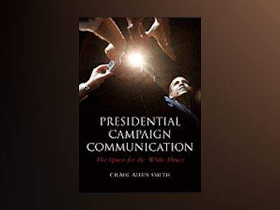 Presidential Campaign Communication: The Quest for the White House av Craig Smith