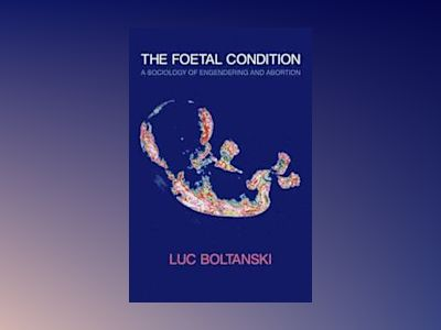 The Foetal Condition: A Sociology of Engendering and Abortion av Luc Boltanski