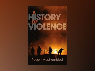 A History of Violence: From the End of the Middle Ages to the Present av Robert Muchembled