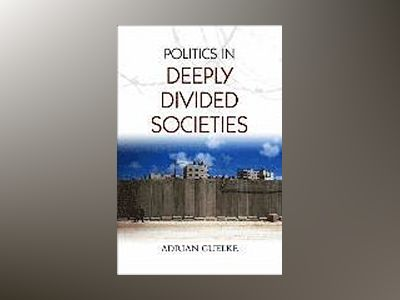 Politics in Deeply Divided Societies av Adrian Guelke