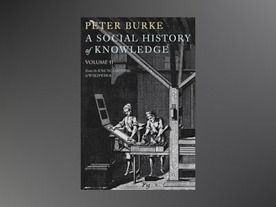 A Social History of Knowledge II: From the Encyclopaedia to Wikipedia av Peter Burke