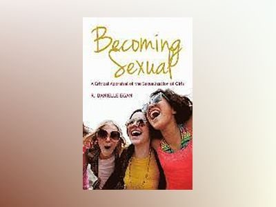 Becoming Sexual: A Critical Appraisal of the Sexualization of Girls av R. Danielle Egan