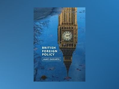 British Foreign Policy: Crises, Conflicts and Future Challenges av Jamie Gaskarth