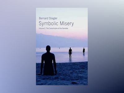 Symbolic Misery Volume 2: The Catastrophe of the Sensible av Bernard Stiegler