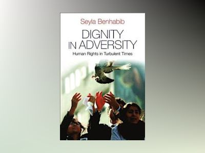 Dignity in Adversity: Human Rights in Turbulent Times av Seyla Benhabib