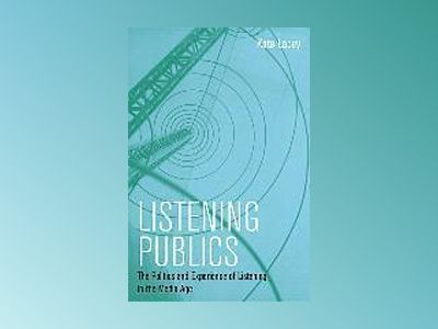 Listening Publics: The Politics and Experience of Listening in the Media Ag av Kate Lacey