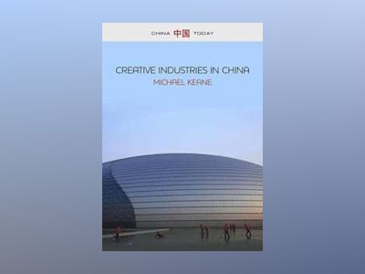 Creative Industries in China: Art, Design and Media av Michael Keane