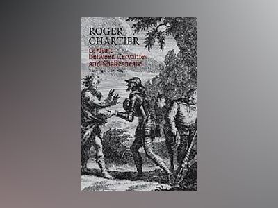 Cardenio between Cervantes and Shakespeare: The story of a lost play av Roger Chartier