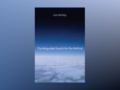 The Misguided Search for the Political av Lois McNay