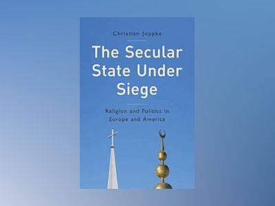The Secular State Under Siege: Religion and Politics in Europe and America av Christian Joppke