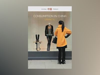 Consumption in China: How China's New Consumer Ideology is Shaping the Nati av LiAnne Yu