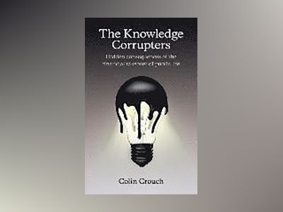 The Knowledge Corrupters: Hidden Consequences of the Financial Takeover of av Colin Crouch