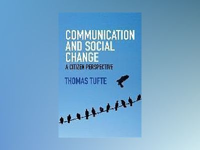Communication and Social Change: A Citizen Perspective av Thomas Tufte