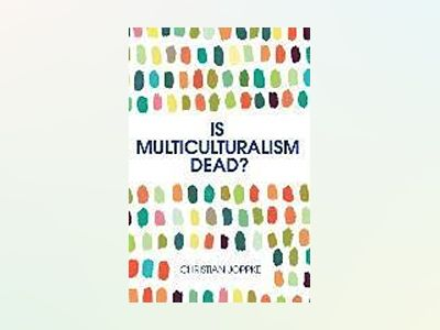 Is Multiculturalism Dead?: Crisis and Persistence in the Constitutional Sta av Christian Joppke