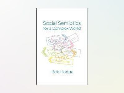 Social Semiotics for a Complex World: Analysing Language and Social Meaning av Bob Hodge