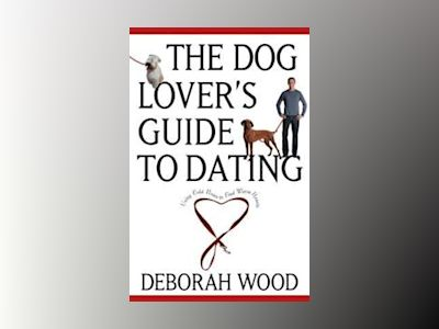 The Dog Lover's Guide to Dating: Using Cold Noses to Find Warm Hearts av Deborah Wood