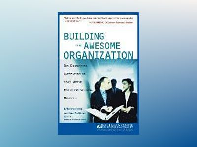 Building the Awesome Organization: Six Essential Components that Drive Entr av Katherine Catlin