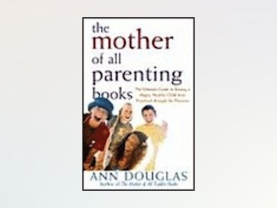 The Mother of All Parenting Books: The Ultimate Guide to Raising a Happy, H av Ann Douglas