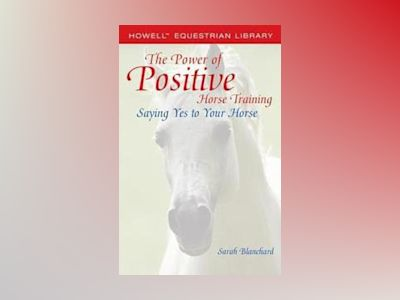 The Power of Positive Horse Training: Saying Yes to Your Horse av Sarah Blanchard
