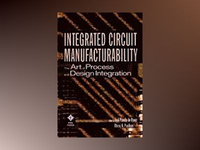 Integrated Circuit Manufacturability: The Art of Process and Design Integra av Jose´