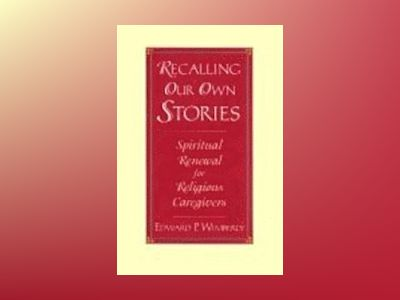 Recalling Our Own Stories: Spiritual Renewal for Religious Caregivers av Edward P. Wimberly