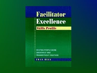 Facilitator Excellence: Helping People Work Creatively and Productively Tog av Fran Rees