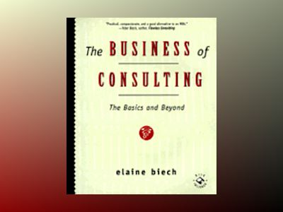 The Business of Consulting: The Basics and Beyond av Elaine Biech