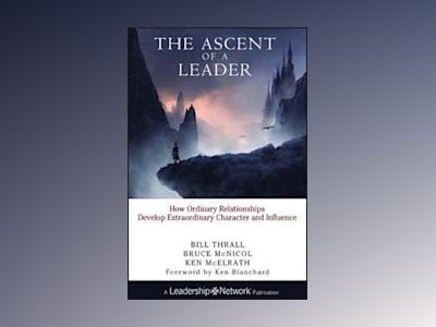 The Ascent of a Leader: How Ordinary Relationships Develop Extraordinary Ch av Bill Thrall