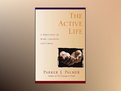 The Active Life: A Spirituality of Work, Creativity, and Caring av Parker J. Palmer