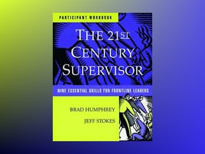 The 21st Century Supervisor: Nine Essential Skills for Frontline Leaders, S av Brad Humphrey
