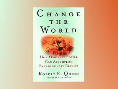 Change the World: How Ordinary People Can Accomplish Extraordinary Things av Robert E. Quinn