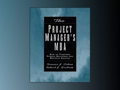 The Project Manager's MBA: How to Translate Project Decisions into Business av Dennis J. Cohen