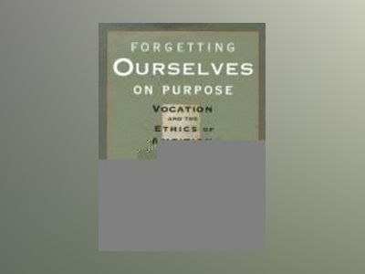 Forgetting Ourselves on Purpose: Vocation and the Ethics of Ambition av Brian J. Mahan